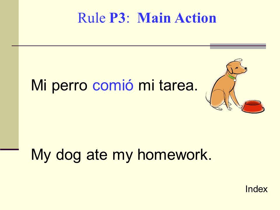 Mi perro comió mi tarea. My dog ate my homework. Rule P3: Main Action