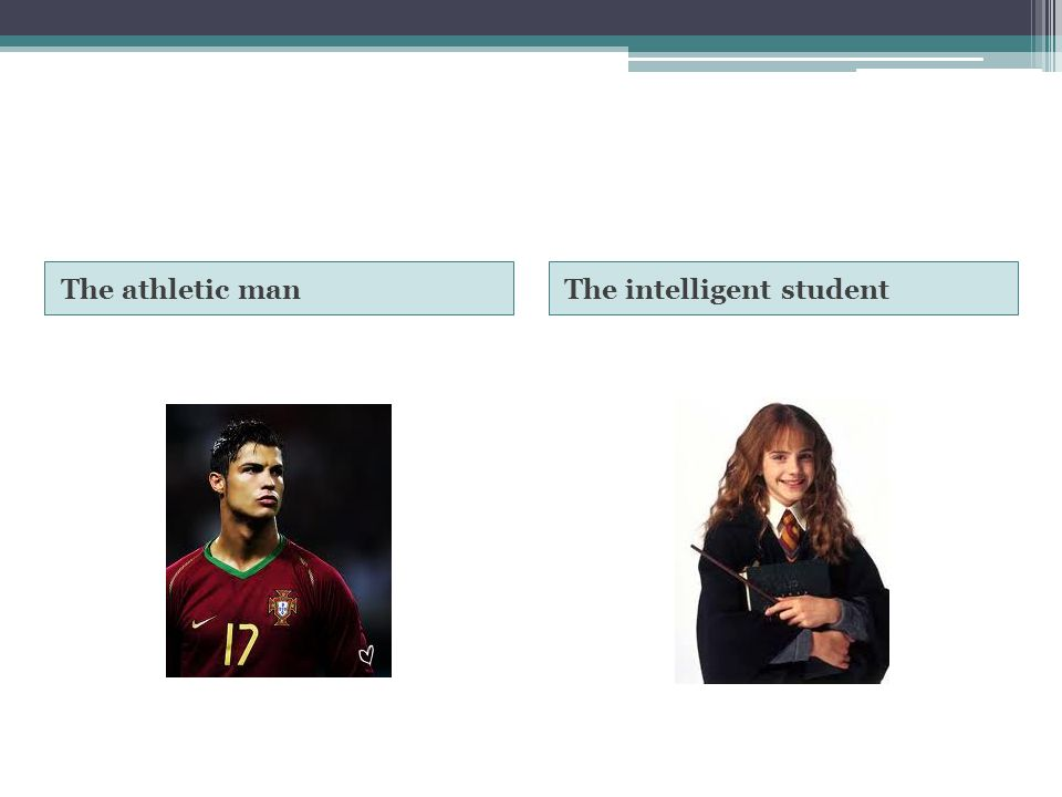 The athletic man The intelligent student