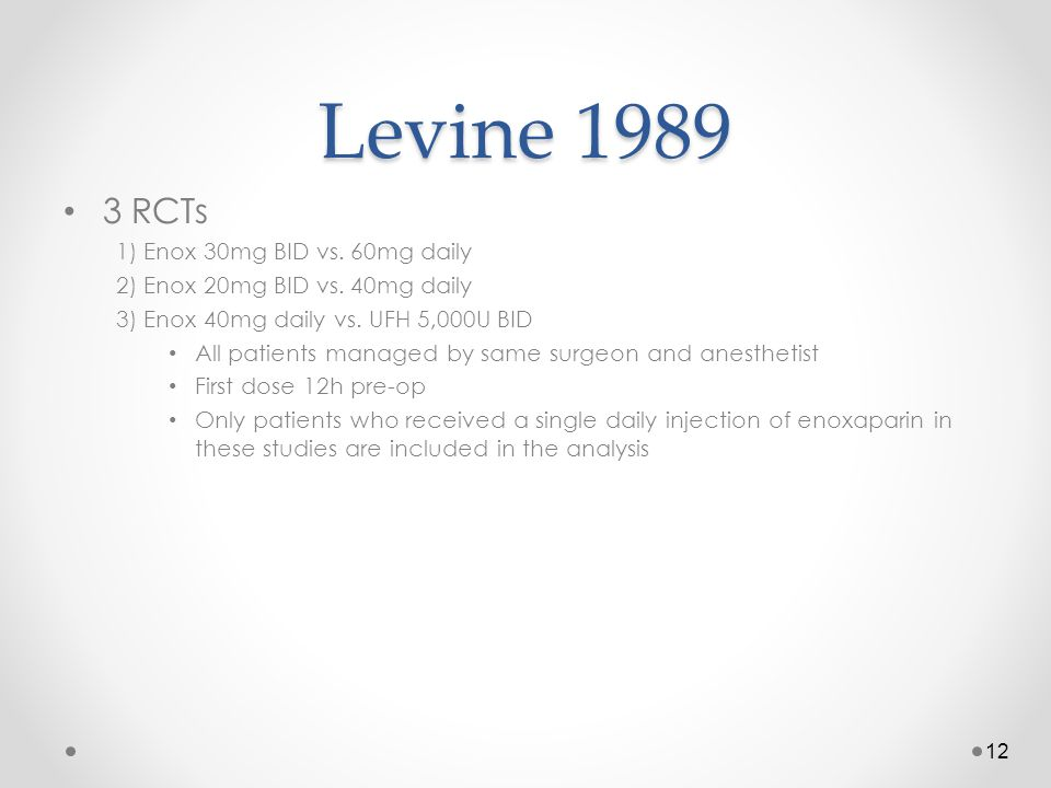 Levine 1989 3 RCTs 1) Enox 30mg BID vs. 60mg daily