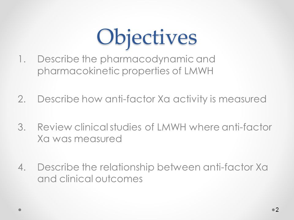 Objectives Describe the pharmacodynamic and pharmacokinetic properties of LMWH. Describe how anti-factor Xa activity is measured.