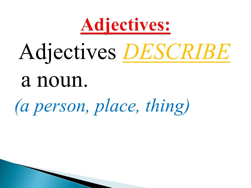 Adjectives DESCRIBE a noun.