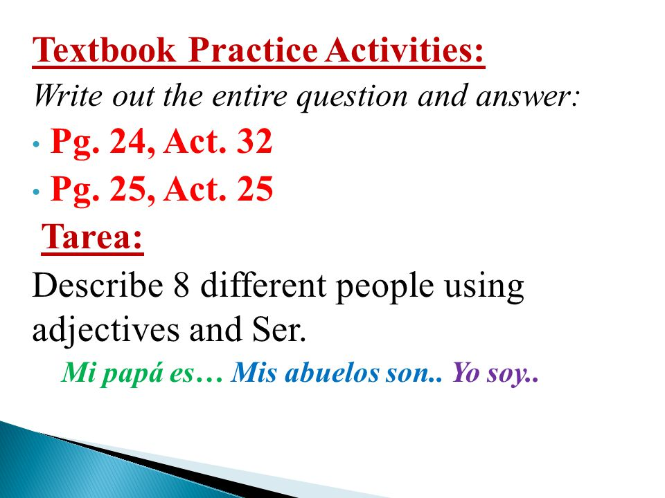 Textbook Practice Activities: Pg. 24, Act. 32 Pg. 25, Act. 25 Tarea: