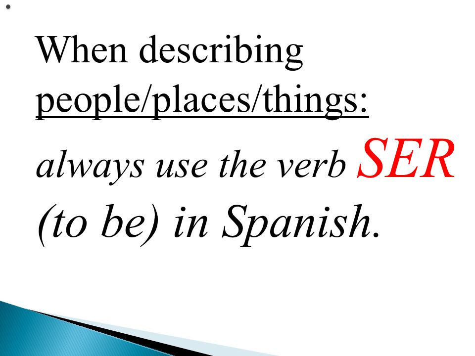 When describing people/places/things: always use the verb SER (to be) in Spanish.