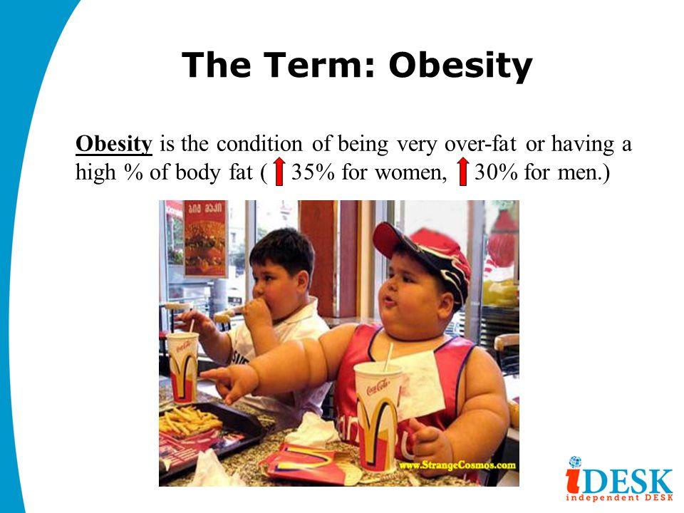 The Term: Obesity Obesity is the condition of being very over-fat or having a high % of body fat ( 35% for women, 30% for men.)