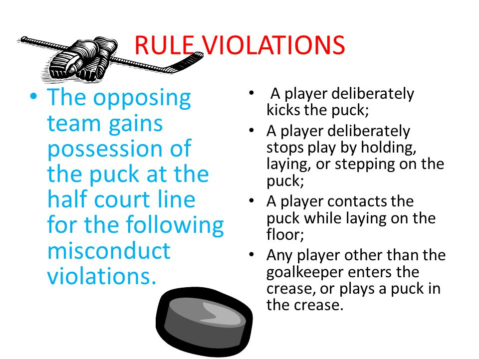 RULE VIOLATIONS The opposing team gains possession of the puck at the half court line for the following misconduct violations.