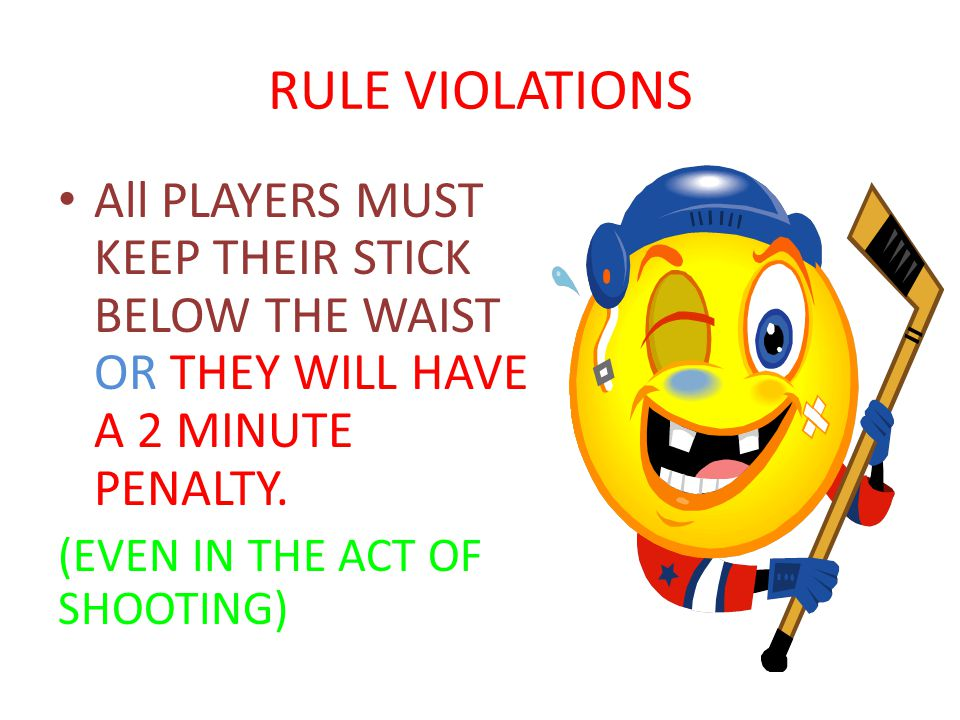 RULE VIOLATIONS All PLAYERS MUST KEEP THEIR STICK BELOW THE WAIST OR THEY WILL HAVE A 2 MINUTE PENALTY.