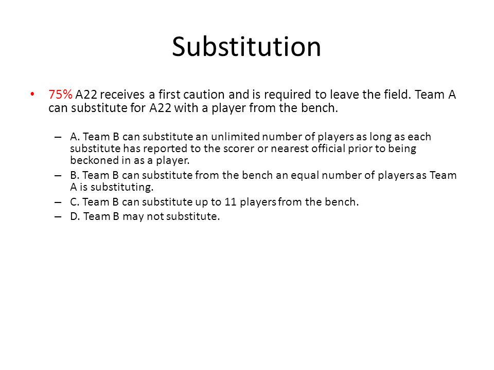 Substitution 75% A22 receives a first caution and is required to leave the field. Team A can substitute for A22 with a player from the bench.