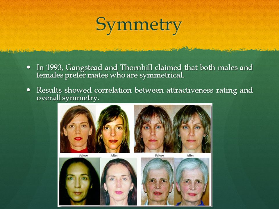 Symmetry In 1993, Gangstead and Thornhill claimed that both males and females prefer mates who are symmetrical.