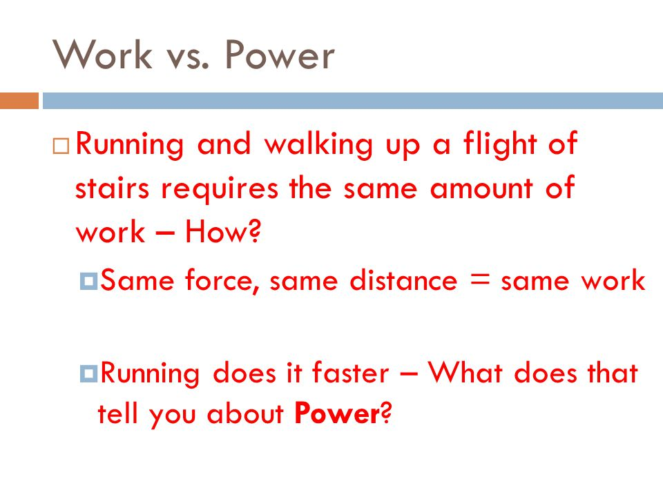 Work vs. Power Running and walking up a flight of stairs requires the same amount of work – How Same force, same distance = same work.