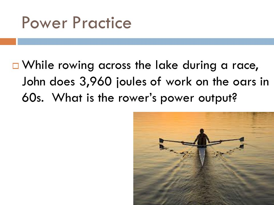 Power Practice While rowing across the lake during a race, John does 3,960 joules of work on the oars in 60s.