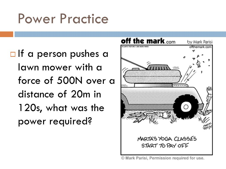 Power Practice If a person pushes a lawn mower with a force of 500N over a distance of 20m in 120s, what was the power required