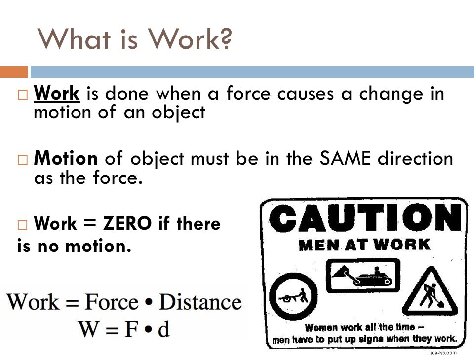 What is Work Work is done when a force causes a change in motion of an object. Motion of object must be in the SAME direction as the force.
