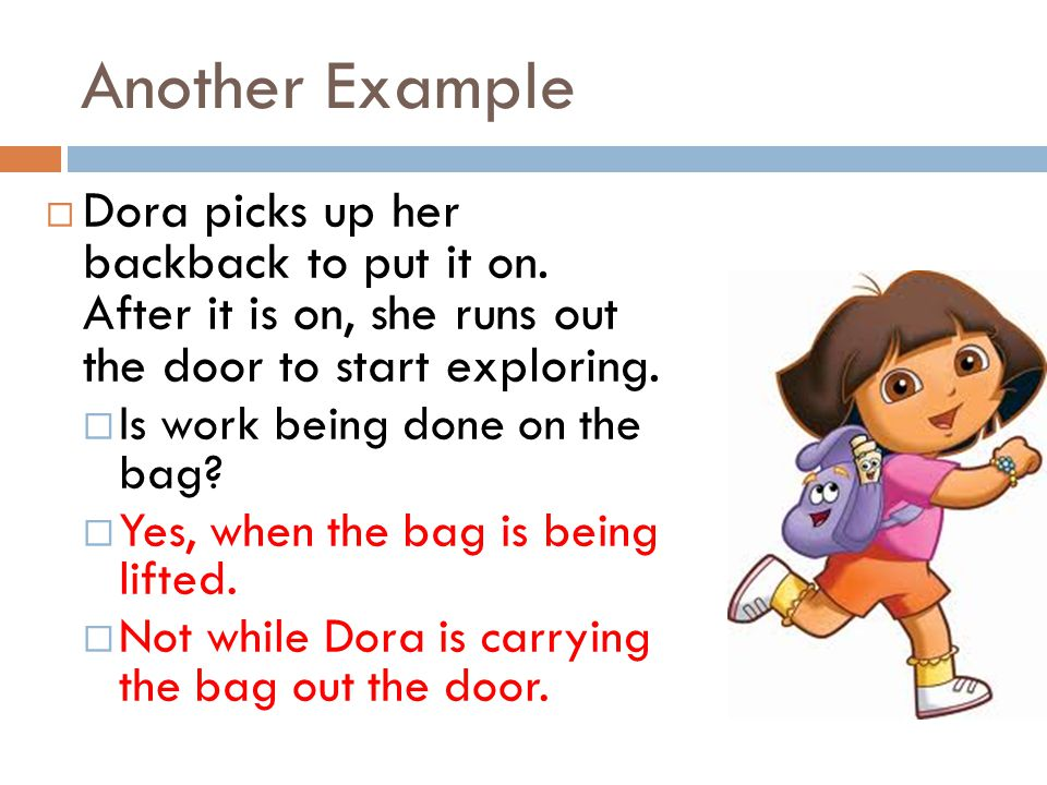 Another Example Dora picks up her backback to put it on. After it is on, she runs out the door to start exploring.