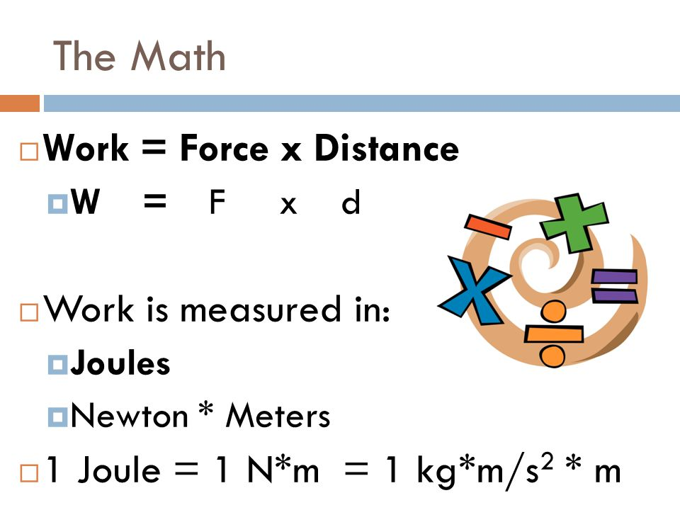 The Math Work = Force x Distance Work is measured in: