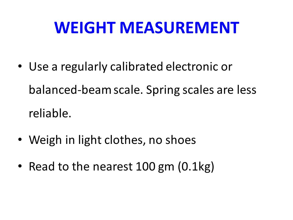 WEIGHT MEASUREMENT Use a regularly calibrated electronic or balanced-beam scale. Spring scales are less reliable.
