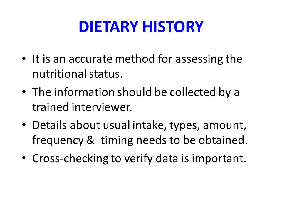 DIETARY HISTORY It is an accurate method for assessing the nutritional status. The information should be collected by a trained interviewer.