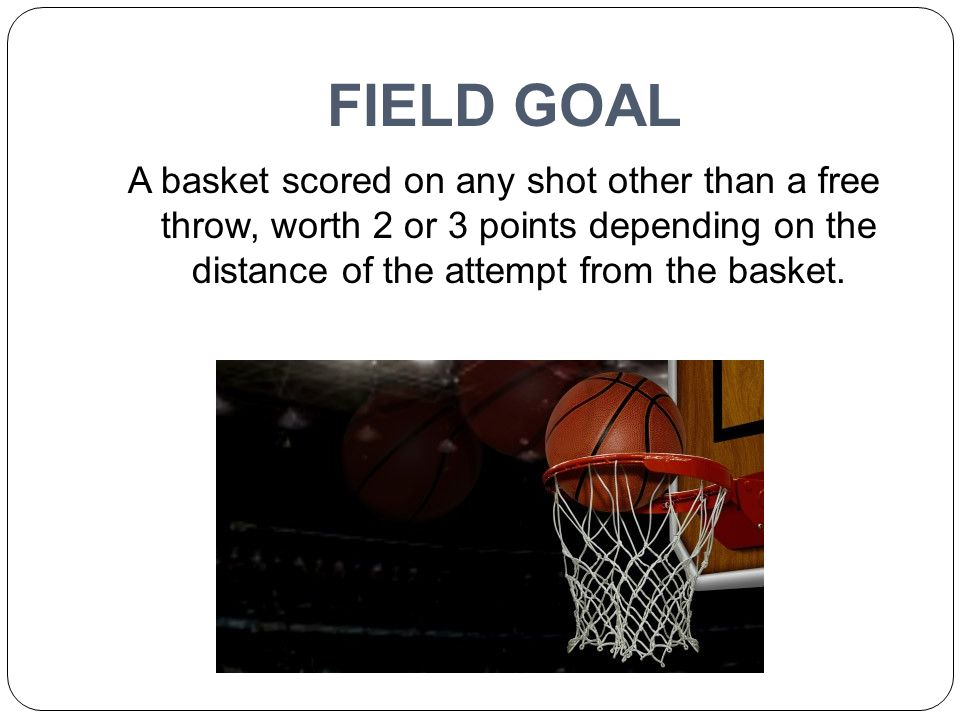 FIELD GOAL A basket scored on any shot other than a free throw, worth 2 or 3 points depending on the distance of the attempt from the basket.