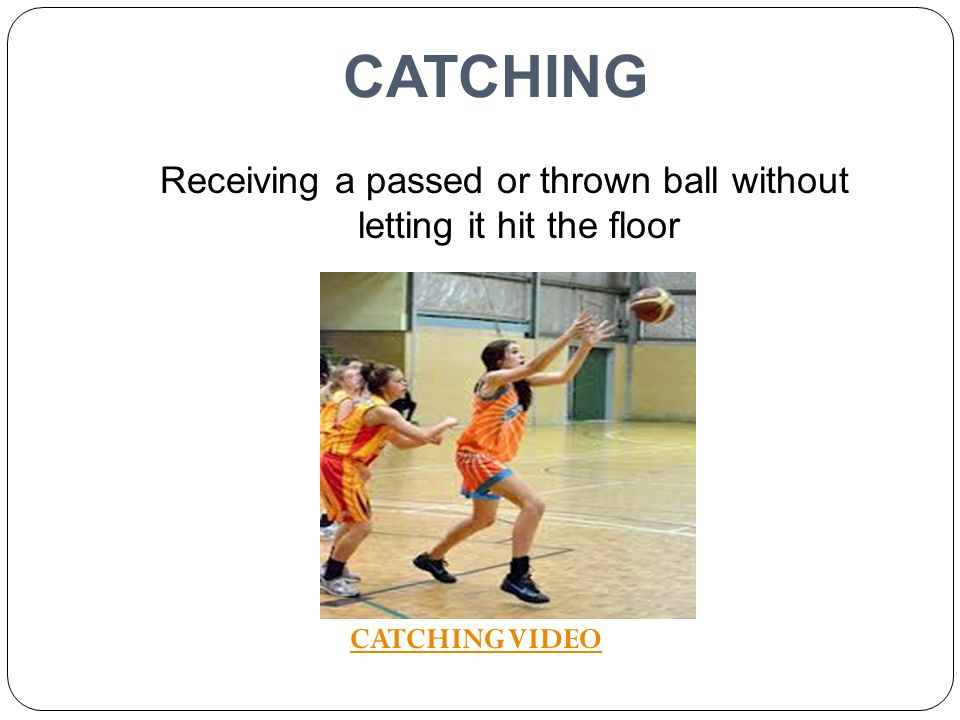 Receiving a passed or thrown ball without letting it hit the floor