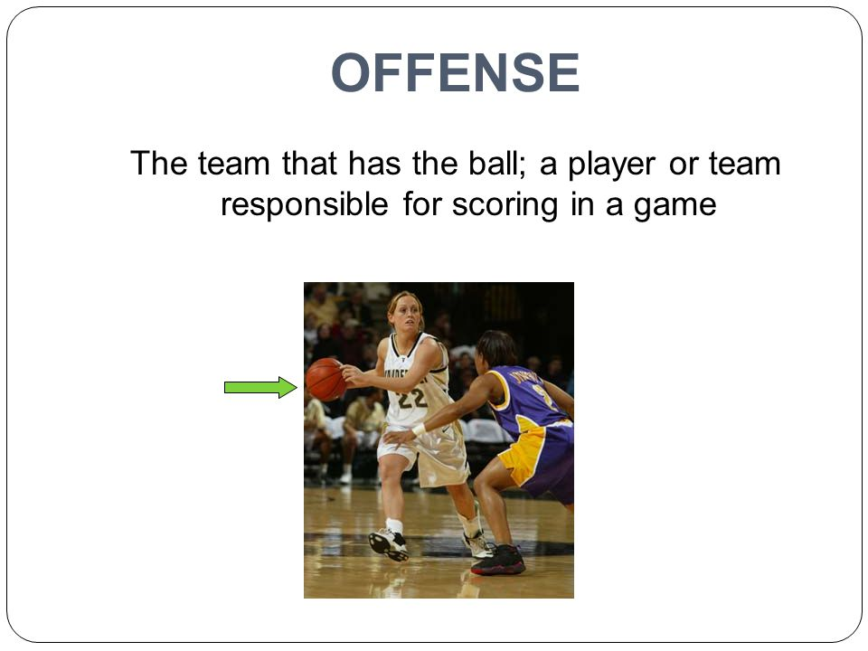 OFFENSE The team that has the ball; a player or team responsible for scoring in a game