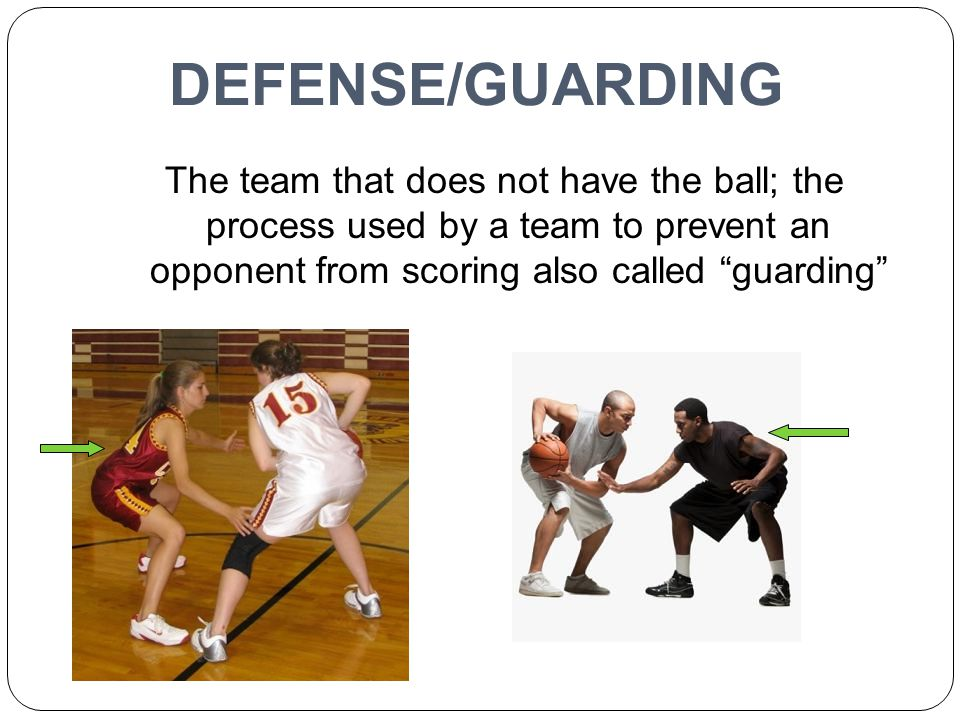 DEFENSE/GUARDING The team that does not have the ball; the process used by a team to prevent an opponent from scoring also called guarding