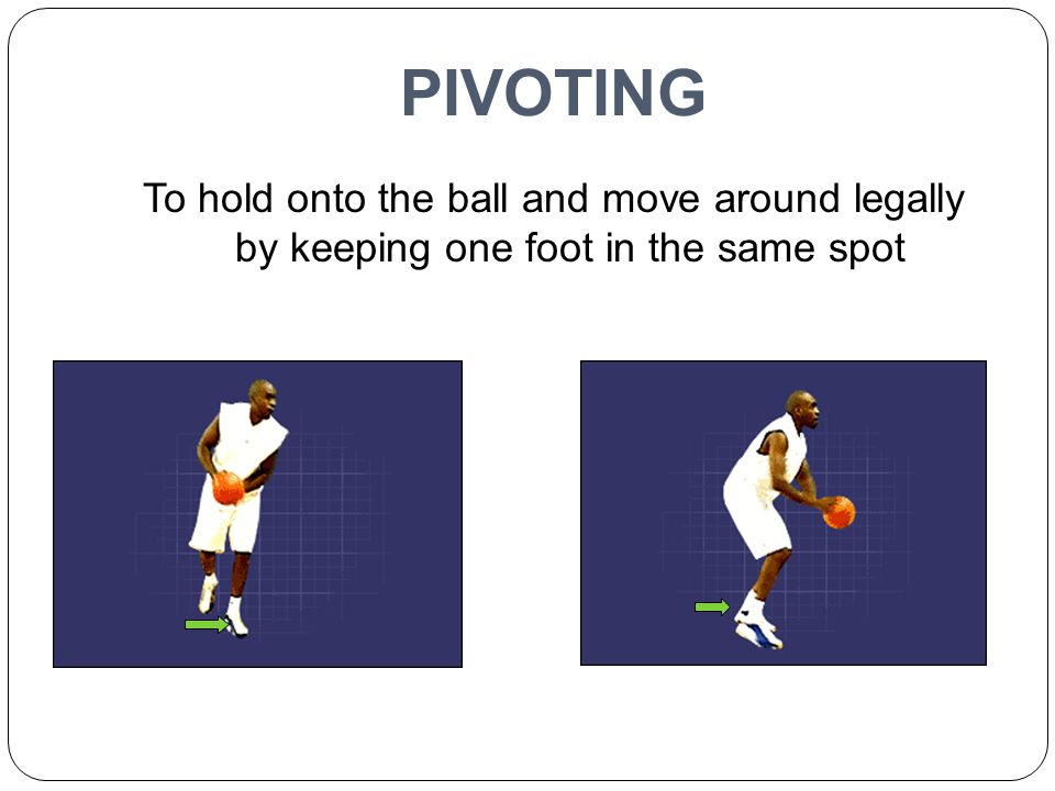 PIVOTING To hold onto the ball and move around legally by keeping one foot in the same spot