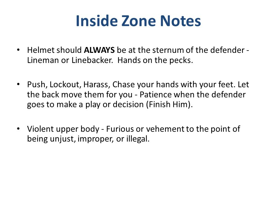 Inside Zone Notes Helmet should ALWAYS be at the sternum of the defender - Lineman or Linebacker. Hands on the pecks.