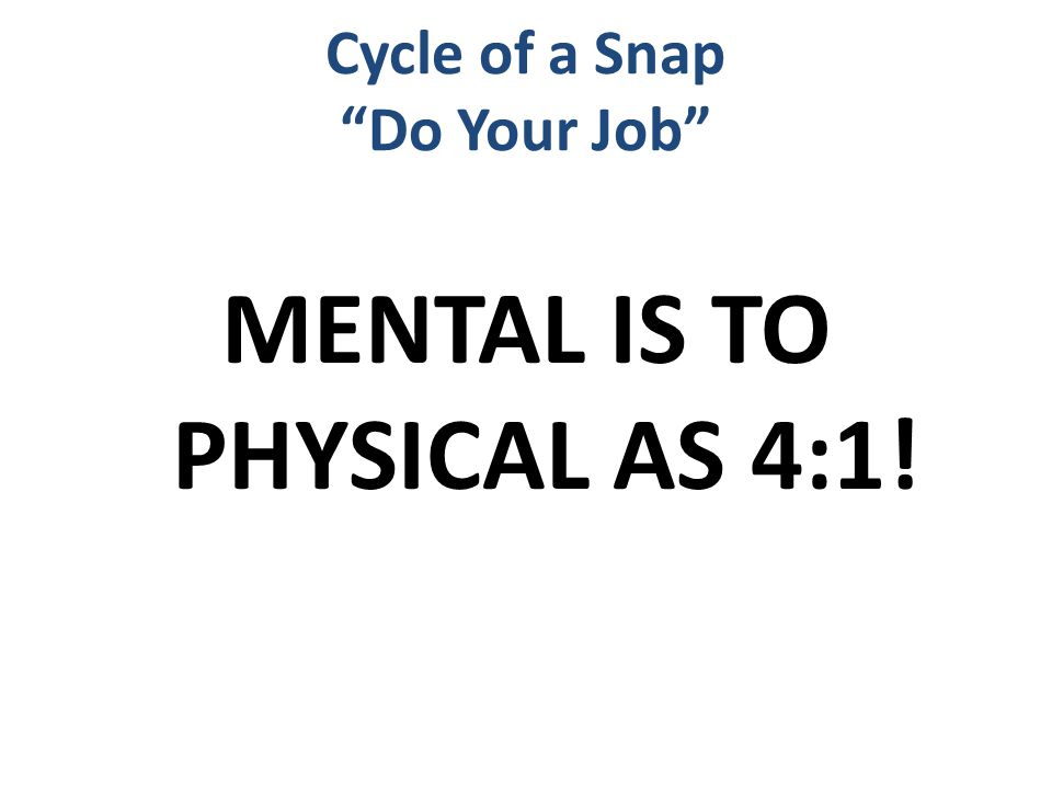 Cycle of a Snap Do Your Job MENTAL IS TO PHYSICAL AS 4:1!