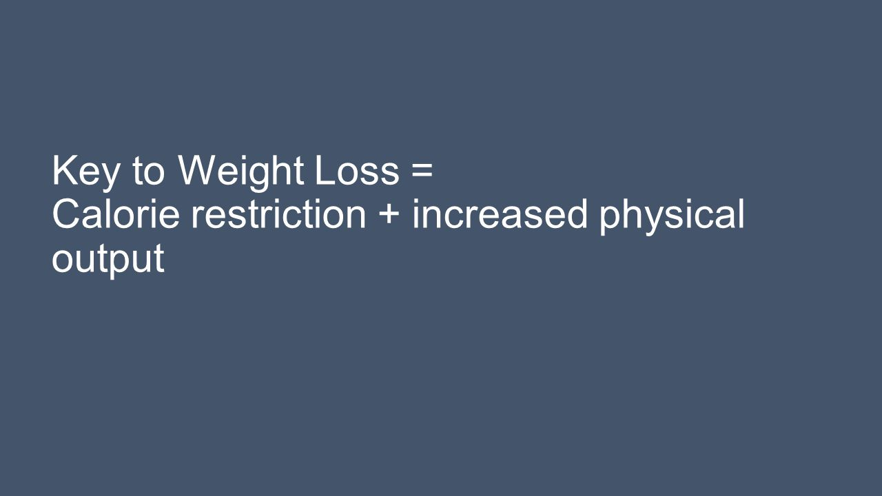 Key to Weight Loss = Calorie restriction + increased physical output