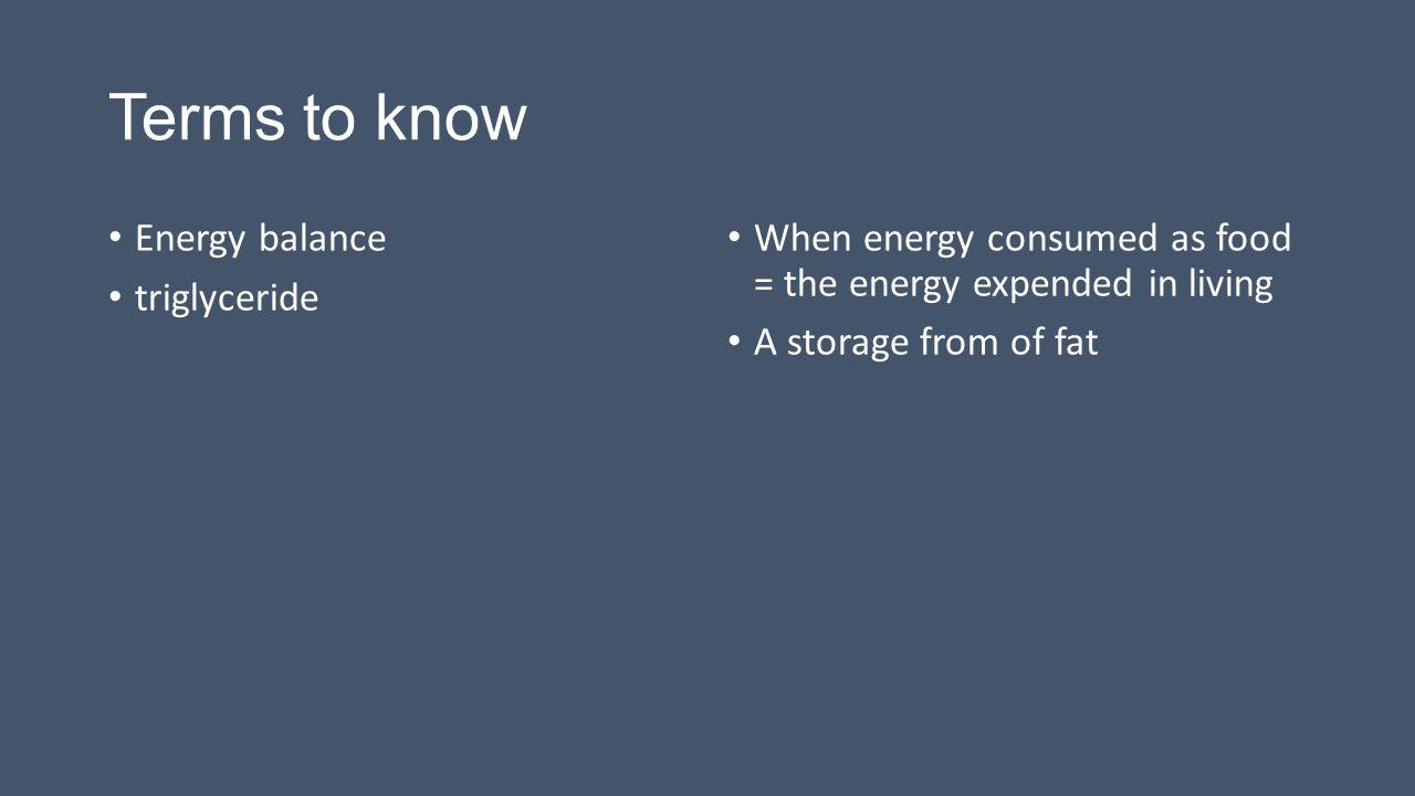 Terms to know Energy balance triglyceride
