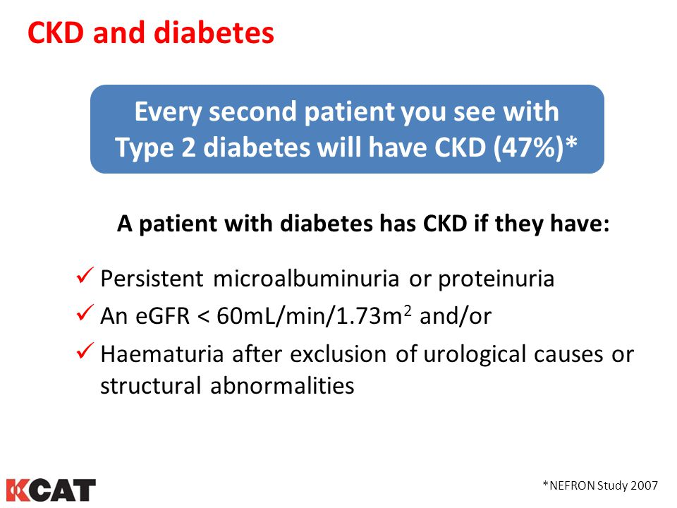 CKD and diabetes Every second patient you see with Type 2 diabetes will have CKD (47%)* A patient with diabetes has CKD if they have: