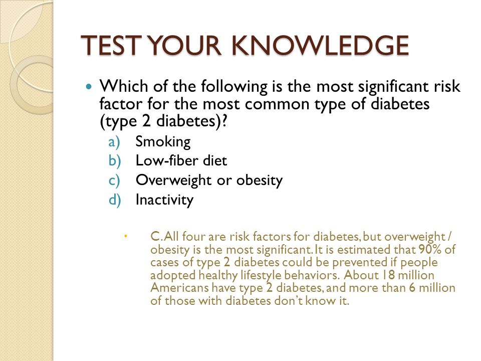 TEST YOUR KNOWLEDGE Which of the following is the most significant risk factor for the most common type of diabetes (type 2 diabetes)