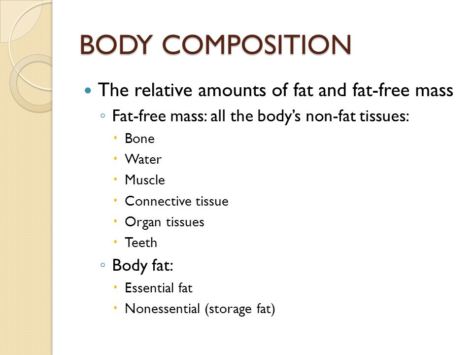 BODY COMPOSITION The relative amounts of fat and fat-free mass