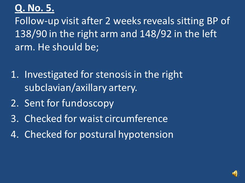 Q. No. 5. Follow-up visit after 2 weeks reveals sitting BP of 138/90 in the right arm and 148/92 in the left arm. He should be;