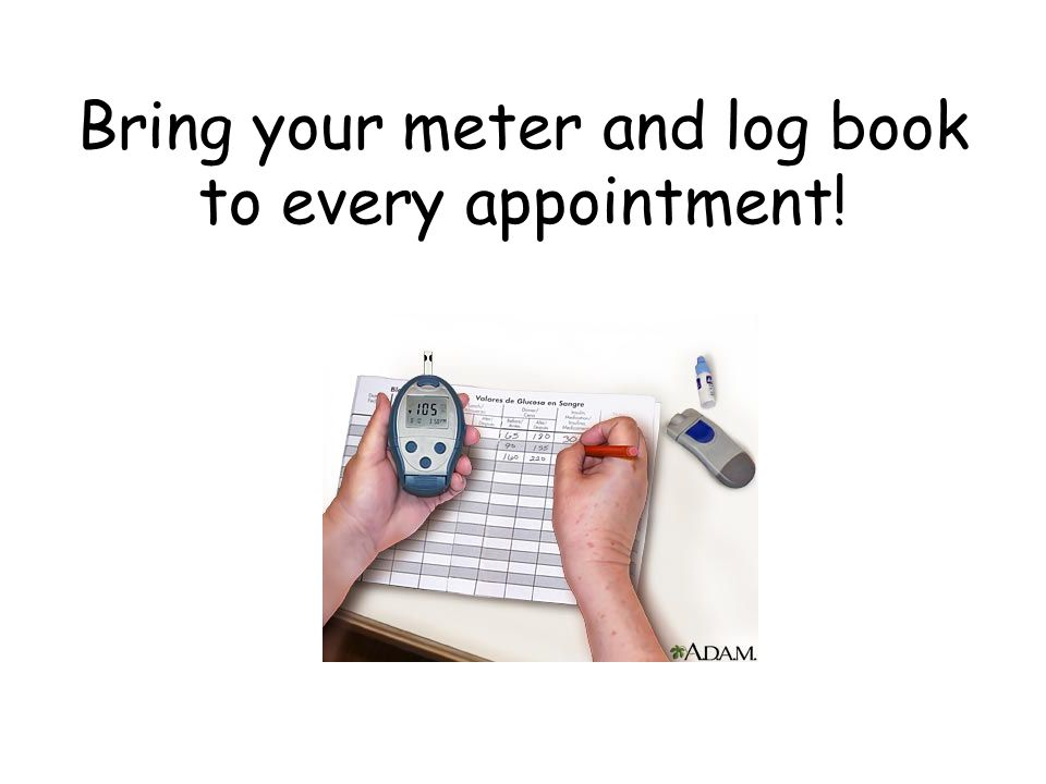 Bring your meter and log book to every appointment!