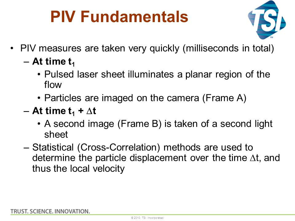 PIV Fundamentals PIV measures are taken very quickly (milliseconds in total) At time t1. Pulsed laser sheet illuminates a planar region of the flow.