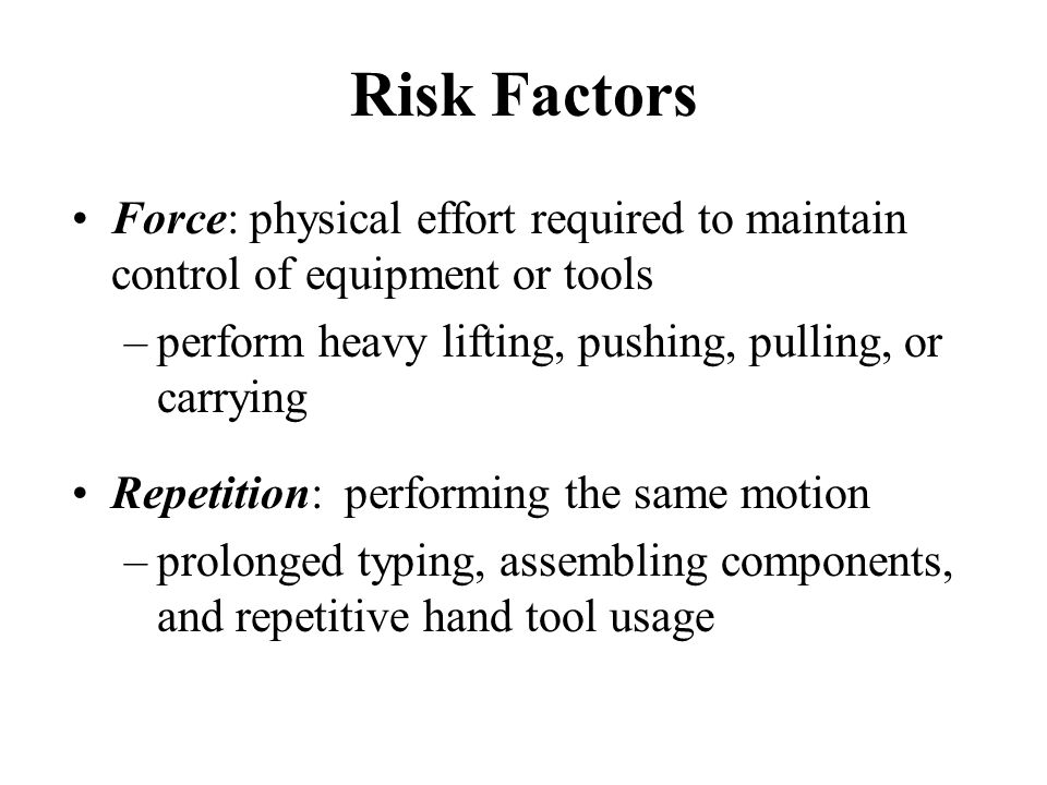 Risk Factors Force: physical effort required to maintain control of equipment or tools. perform heavy lifting, pushing, pulling, or carrying.