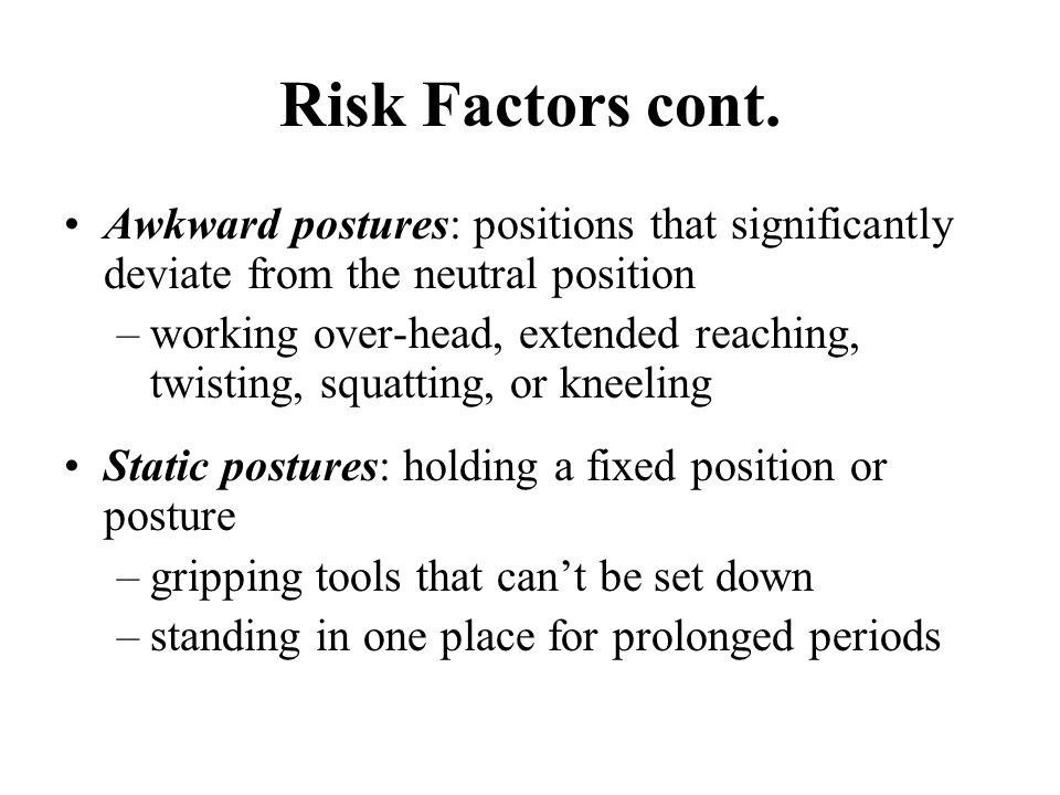 Risk Factors cont. Awkward postures: positions that significantly deviate from the neutral position.
