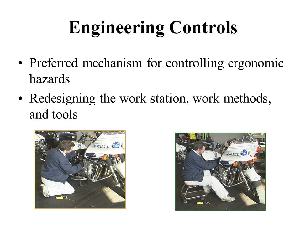 Engineering Controls Preferred mechanism for controlling ergonomic hazards. Redesigning the work station, work methods, and tools.