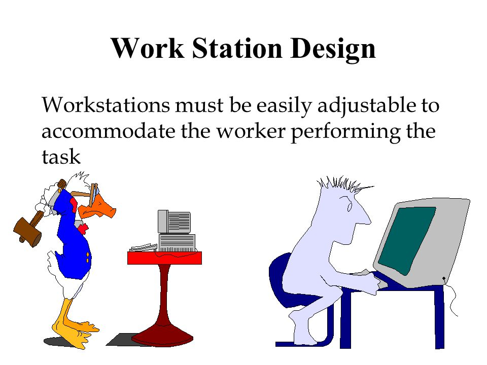 Work Station Design Workstations must be easily adjustable to accommodate the worker performing the task.
