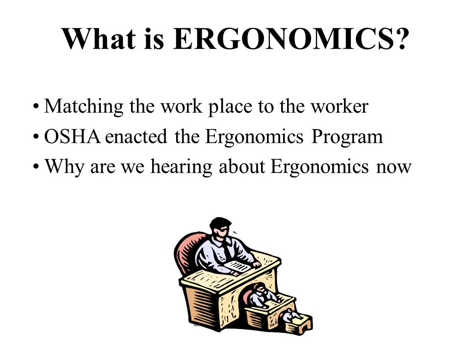 What is ERGONOMICS Matching the work place to the worker