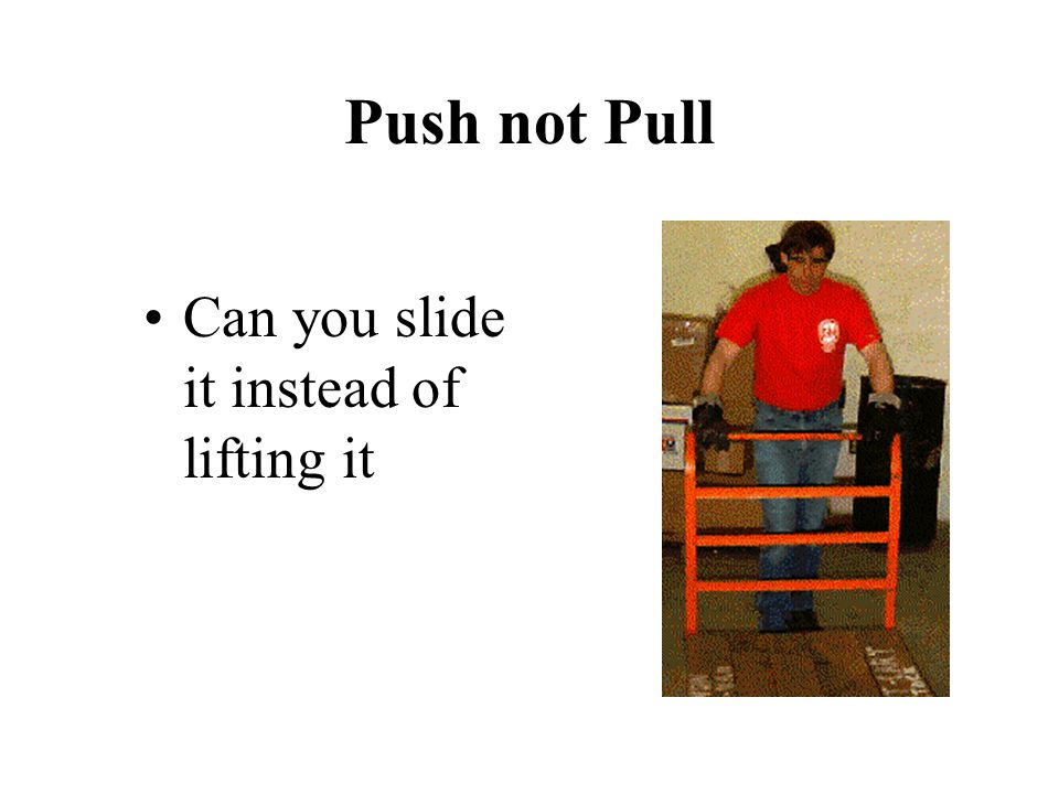 Push not Pull Can you slide it instead of lifting it