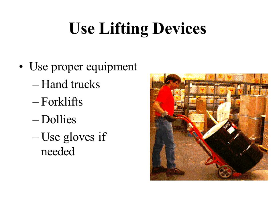 Use Lifting Devices Use proper equipment Hand trucks Forklifts Dollies