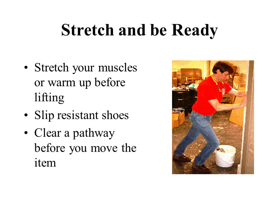 Stretch and be Ready Stretch your muscles or warm up before lifting