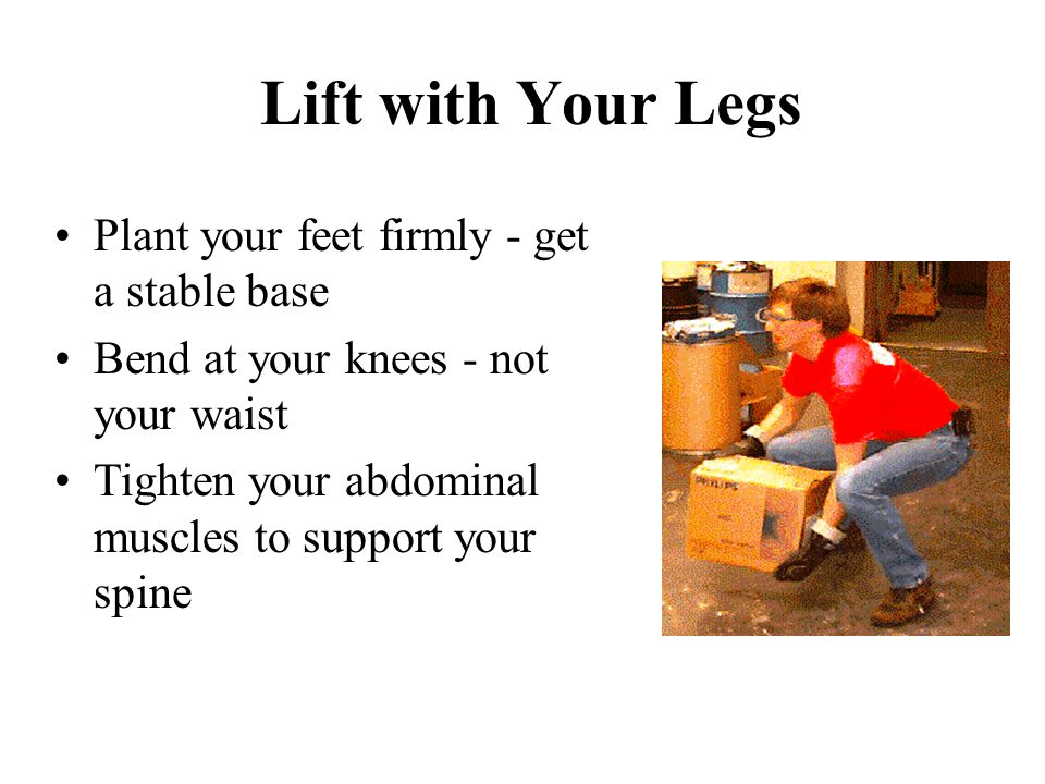 Lift with Your Legs Plant your feet firmly - get a stable base