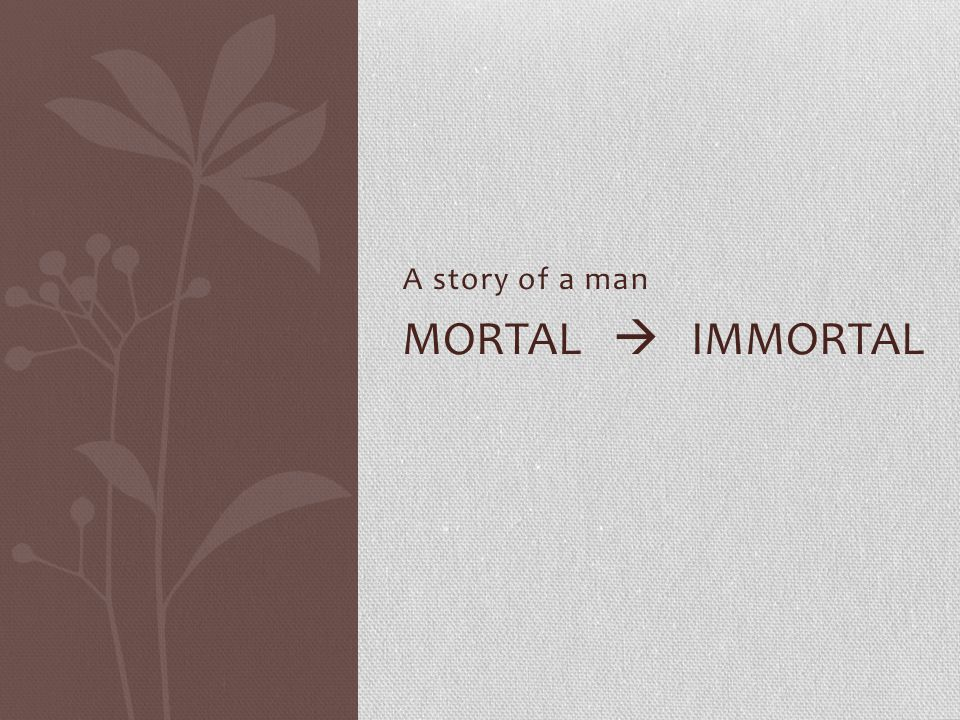 A story of a man Mortal  immortal