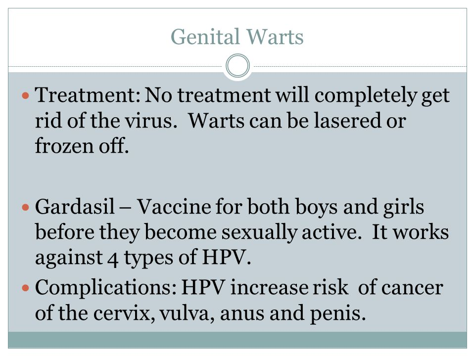 Genital Warts Treatment: No treatment will completely get rid of the virus. Warts can be lasered or frozen off.