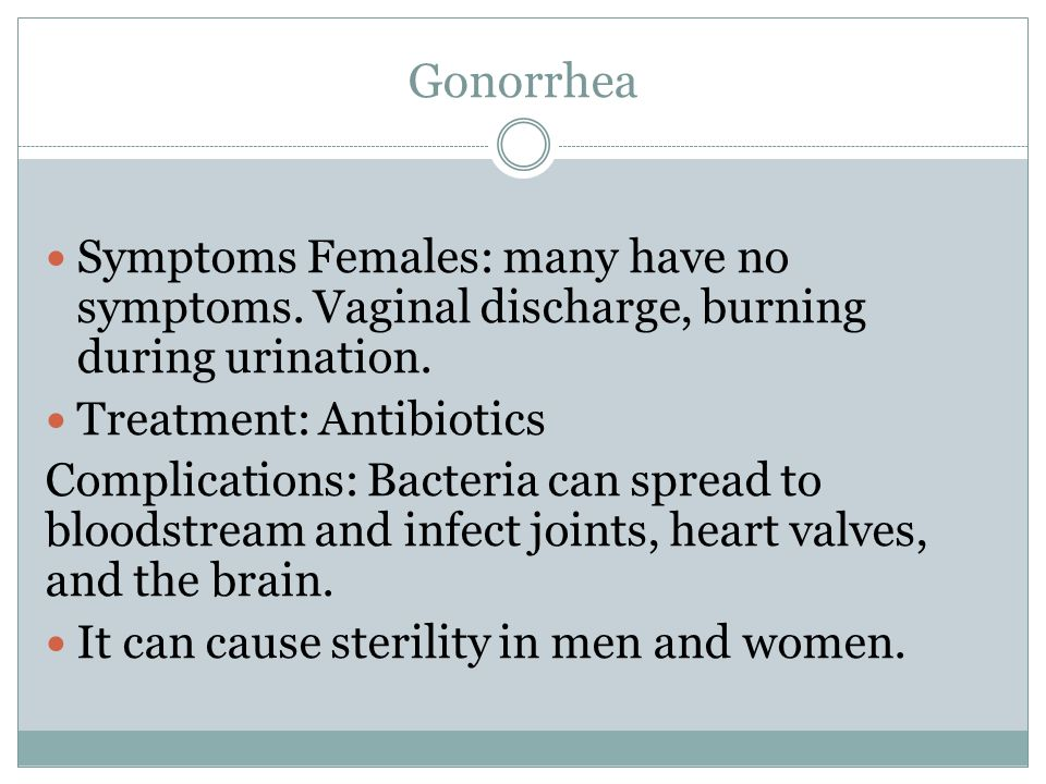 Gonorrhea Symptoms Females: many have no symptoms. Vaginal discharge, burning during urination. Treatment: Antibiotics.