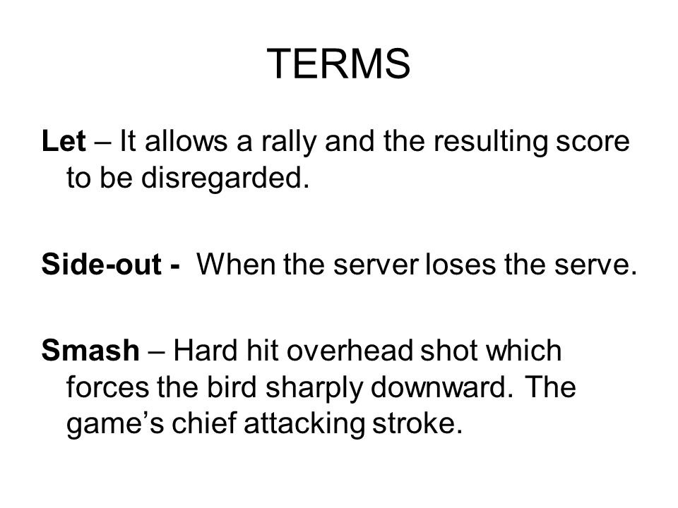 TERMS Let – It allows a rally and the resulting score to be disregarded. Side-out - When the server loses the serve.