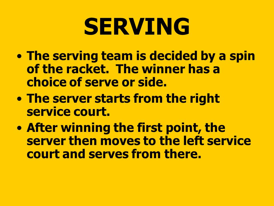SERVING The serving team is decided by a spin of the racket. The winner has a choice of serve or side.
