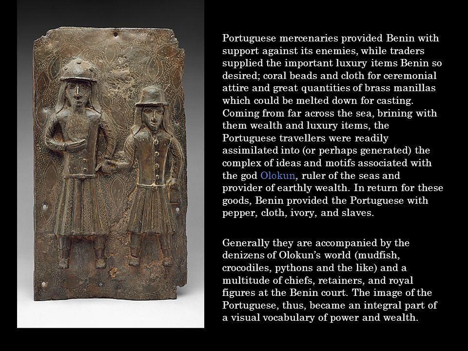 Portuguese mercenaries provided Benin with support against its enemies, while traders supplied the important luxury items Benin so desired; coral beads and cloth for ceremonial attire and great quantities of brass manillas which could be melted down for casting. Coming from far across the sea, brining with them wealth and luxury items, the Portuguese travellers were readily assimilated into (or perhaps generated) the complex of ideas and motifs associated with the god Olokun, ruler of the seas and provider of earthly wealth. In return for these goods, Benin provided the Portuguese with pepper, cloth, ivory, and slaves.
